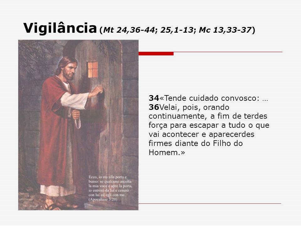 34«Tende cuidado convosco: … 36Velai, pois, orando continuamente, a fim de terdes força para escapar a tudo o que vai acontecer e aparecerdes firmes d