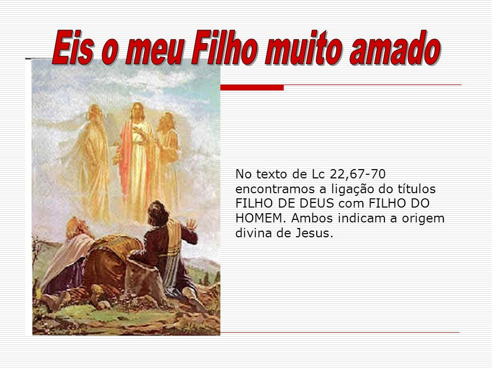 No texto de Lc 22,67-70 encontramos a ligação do títulos FILHO DE DEUS com FILHO DO HOMEM. Ambos indicam a origem divina de Jesus.
