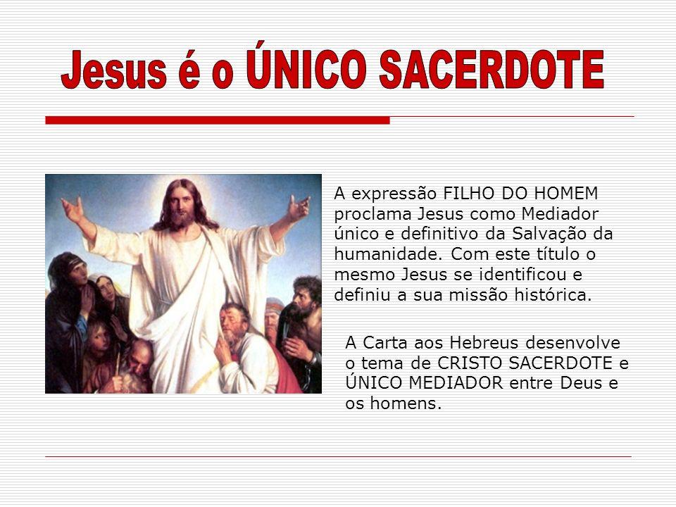 A expressão FILHO DO HOMEM proclama Jesus como Mediador único e definitivo da Salvação da humanidade. Com este título o mesmo Jesus se identificou e d