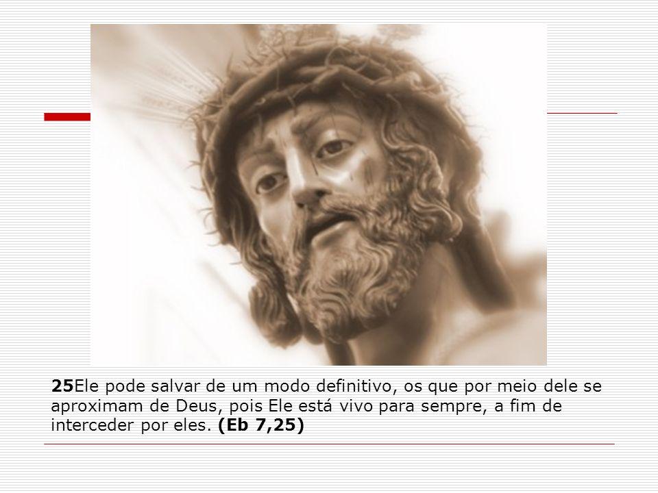 25Ele pode salvar de um modo definitivo, os que por meio dele se aproximam de Deus, pois Ele está vivo para sempre, a fim de interceder por eles. (Eb
