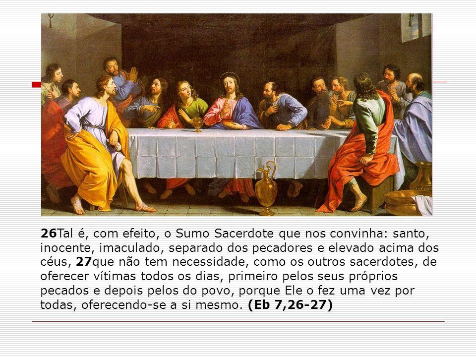 26Tal é, com efeito, o Sumo Sacerdote que nos convinha: santo, inocente, imaculado, separado dos pecadores e elevado acima dos céus, 27que não tem nec