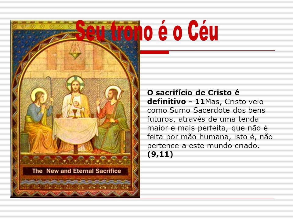 O sacrifício de Cristo é definitivo - 11Mas, Cristo veio como Sumo Sacerdote dos bens futuros, através de uma tenda maior e mais perfeita, que não é f
