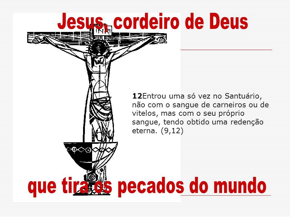 12Entrou uma só vez no Santuário, não com o sangue de carneiros ou de vitelos, mas com o seu próprio sangue, tendo obtido uma redenção eterna. (9,12)
