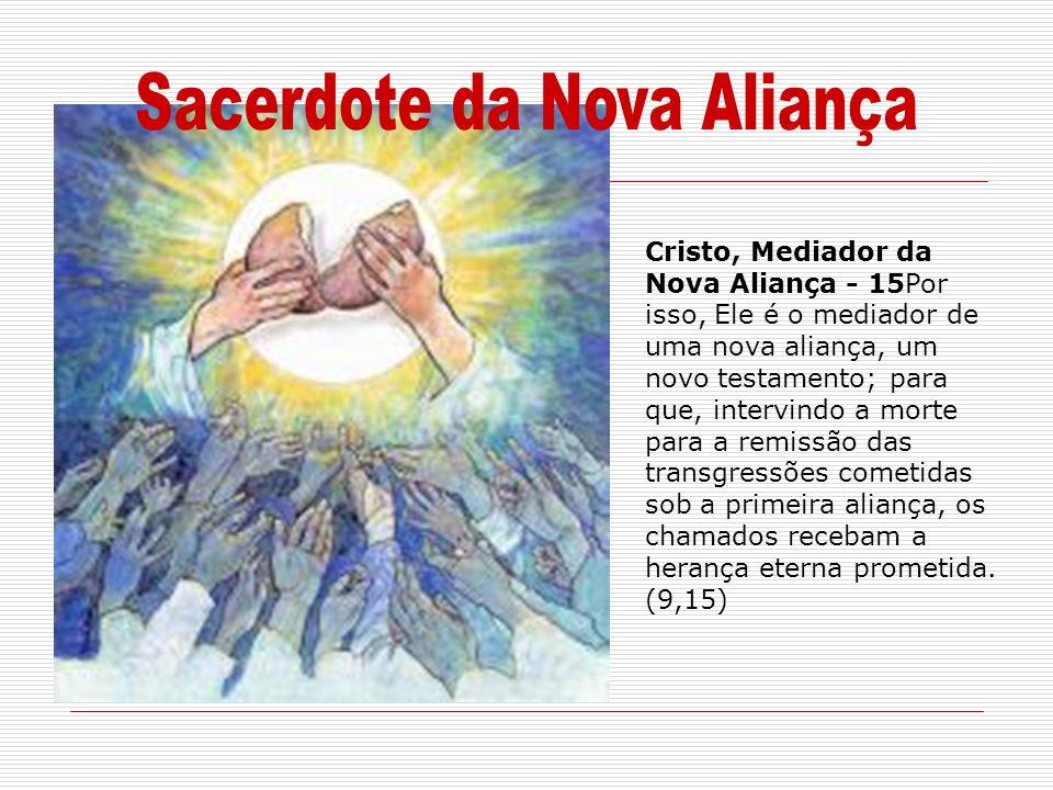 Cristo, Mediador da Nova Aliança - 15Por isso, Ele é o mediador de uma nova aliança, um novo testamento; para que, intervindo a morte para a remissão