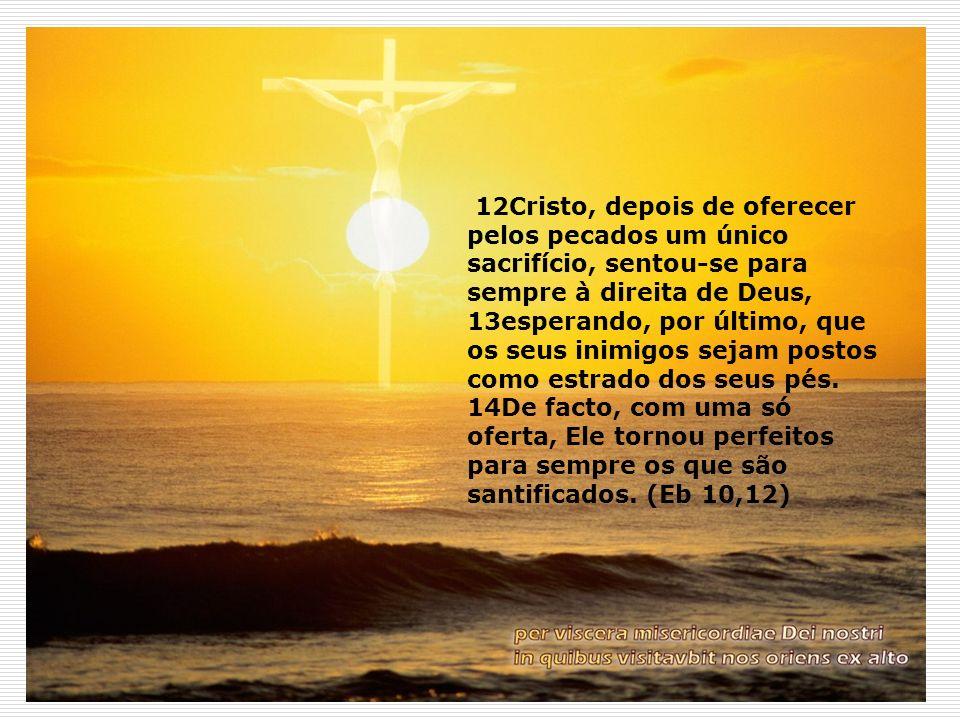 12Cristo, depois de oferecer pelos pecados um único sacrifício, sentou-se para sempre à direita de Deus, 13esperando, por último, que os seus inimigos