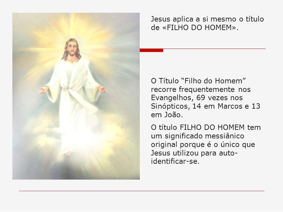 Jesus aplica a si mesmo o título de «FILHO DO HOMEM». O Título Filho do Homem recorre frequentemente nos Evangelhos, 69 vezes nos Sinópticos, 14 em Ma