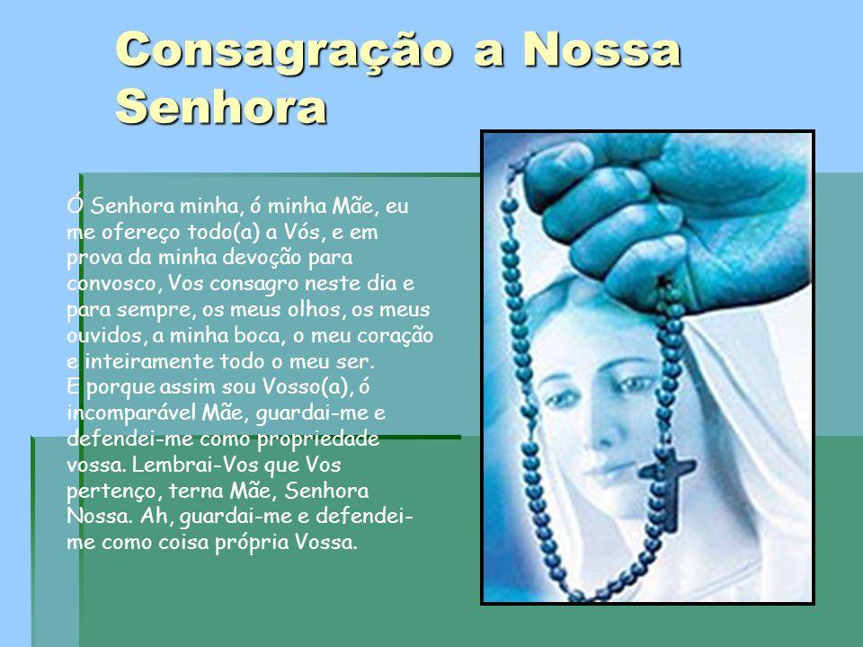 Consagração a Nossa Senhora Ó Senhora minha, ó minha Mãe, eu me ofereço todo(a) a Vós, e em prova da minha devoção para convosco, Vos consagro neste d