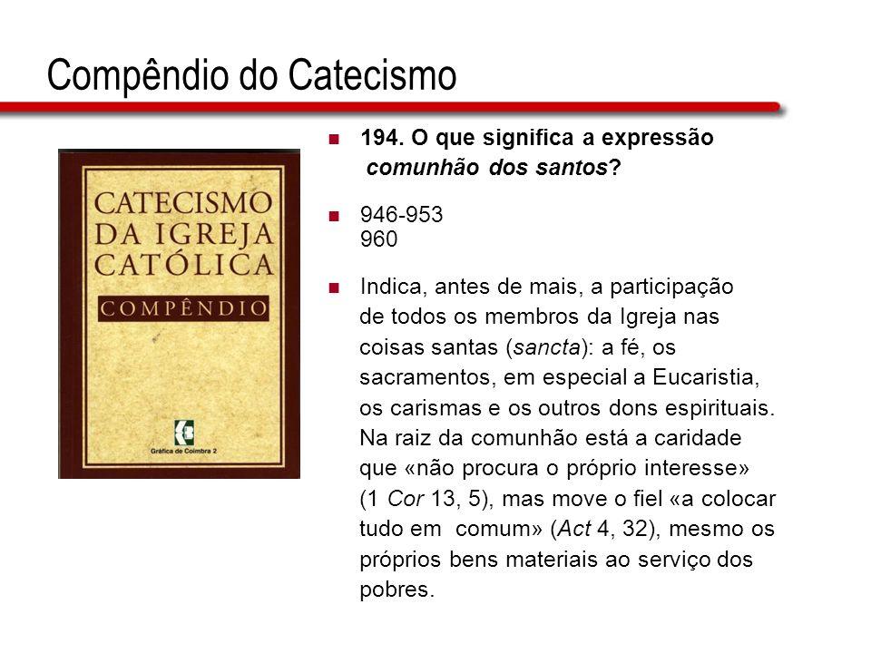 194. O que significa a expressão comunhão dos santos? 946-953 960 Indica, antes de mais, a participação de todos os membros da Igreja nas coisas santa