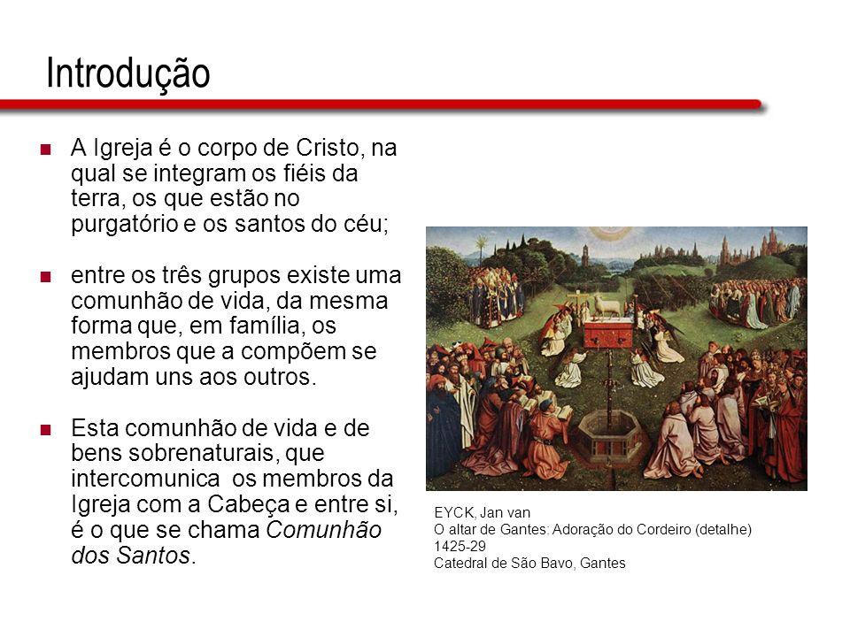 Introdução A Igreja é o corpo de Cristo, na qual se integram os fiéis da terra, os que estão no purgatório e os santos do céu; entre os três grupos ex