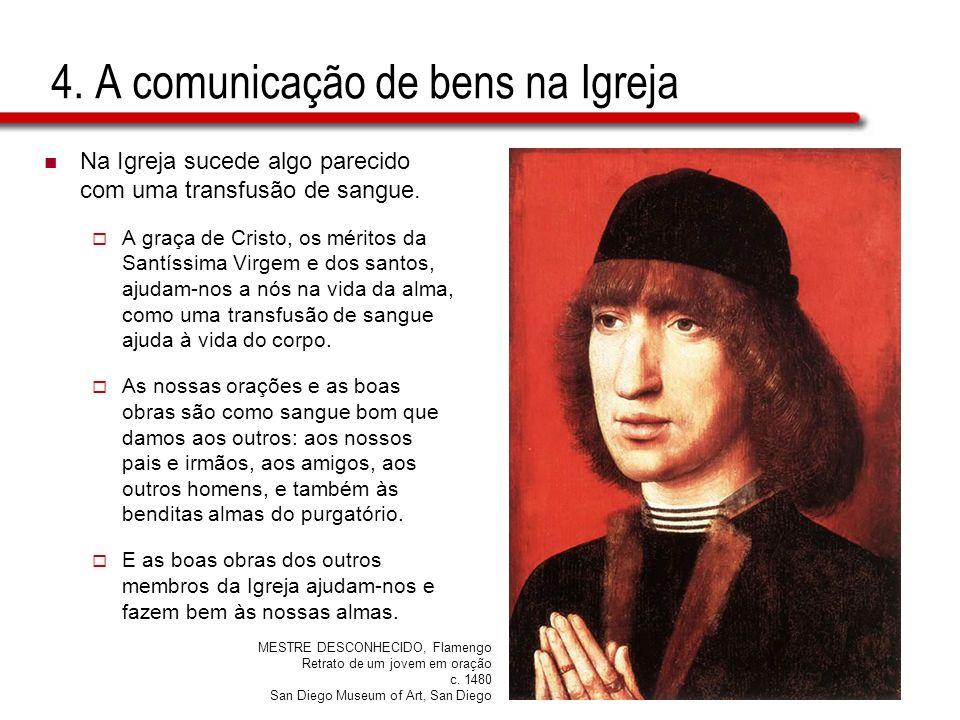 4. A comunicação de bens na Igreja Na Igreja sucede algo parecido com uma transfusão de sangue. A graça de Cristo, os méritos da Santíssima Virgem e d