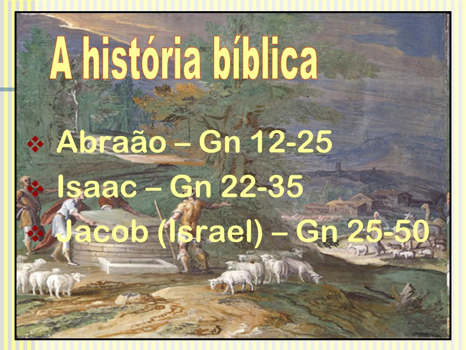 Abraão – Gn 12-25 Isaac – Gn 22-35 Jacob (Israel) – Gn 25-50