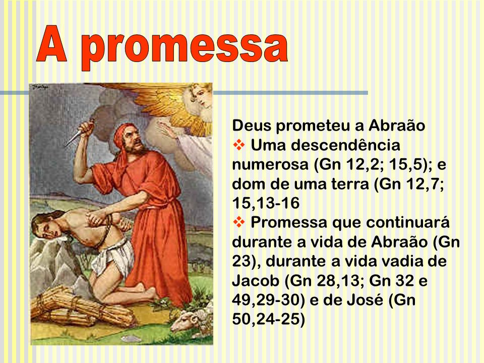 Deus prometeu a Abraão Uma descendência numerosa (Gn 12,2; 15,5); e dom de uma terra (Gn 12,7; 15,13-16 Promessa que continuará durante a vida de Abra