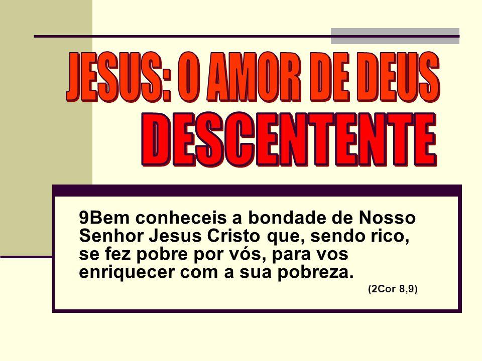 9Bem conheceis a bondade de Nosso Senhor Jesus Cristo que, sendo rico, se fez pobre por vós, para vos enriquecer com a sua pobreza.
