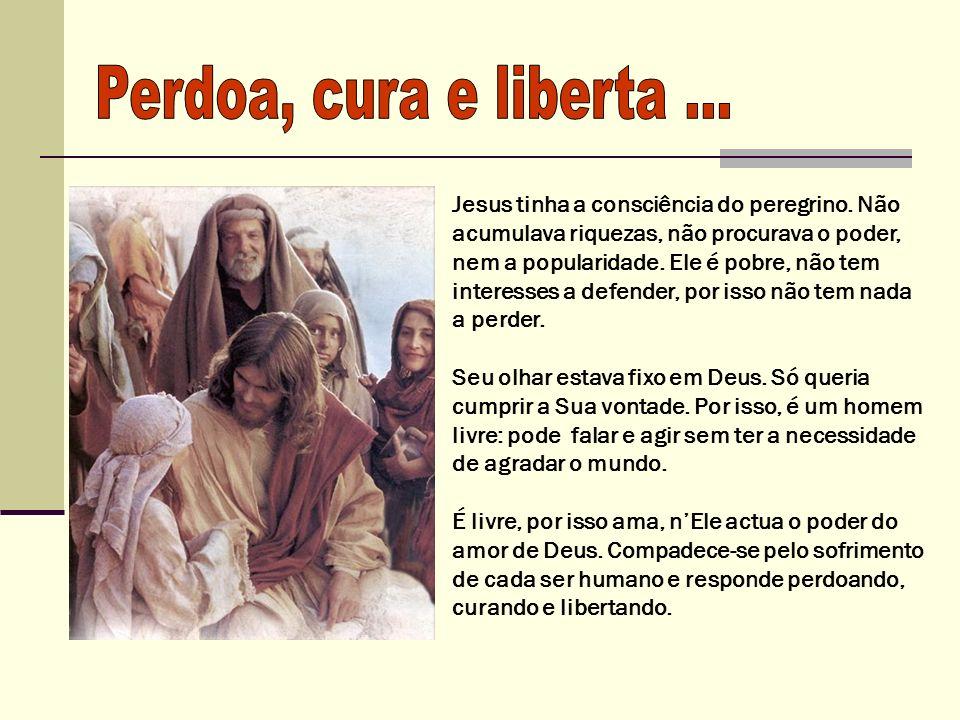 Jesus tinha a consciência do peregrino. Não acumulava riquezas, não procurava o poder, nem a popularidade. Ele é pobre, não tem interesses a defender,