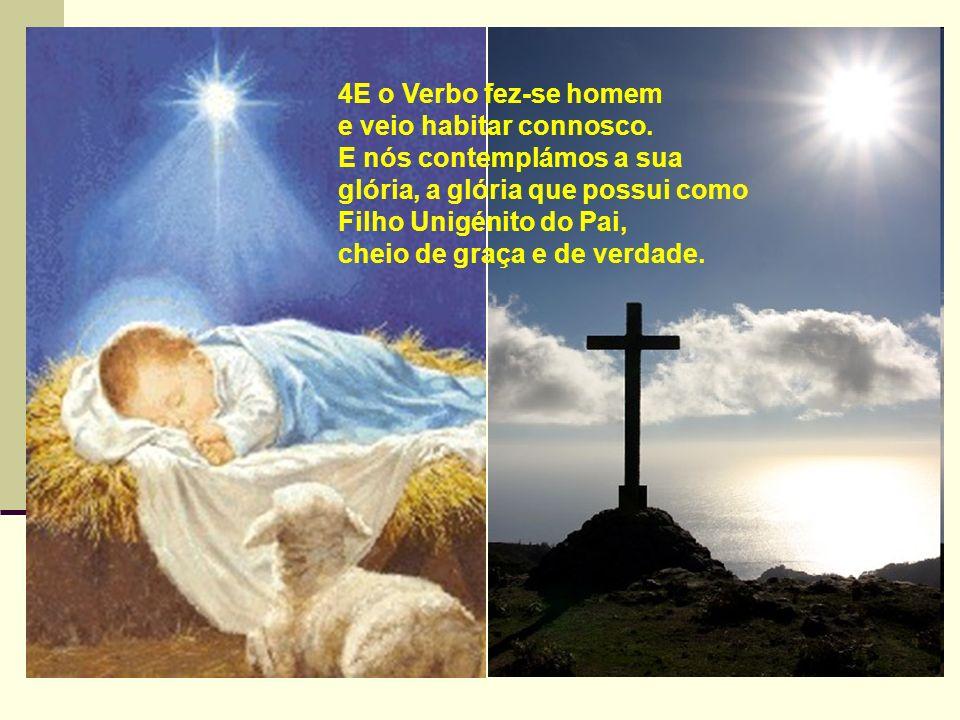 4E o Verbo fez-se homem e veio habitar connosco. E nós contemplámos a sua glória, a glória que possui como Filho Unigénito do Pai, cheio de graça e de