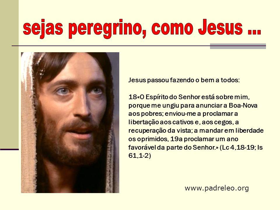 Jesus passou fazendo o bem a todos: 18«O Espírito do Senhor está sobre mim, porque me ungiu para anunciar a Boa-Nova aos pobres; enviou-me a proclamar