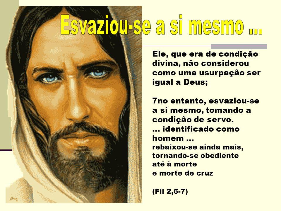 Ele, que era de condição divina, não considerou como uma usurpação ser igual a Deus; 7no entanto, esvaziou-se a si mesmo, tomando a condição de servo....
