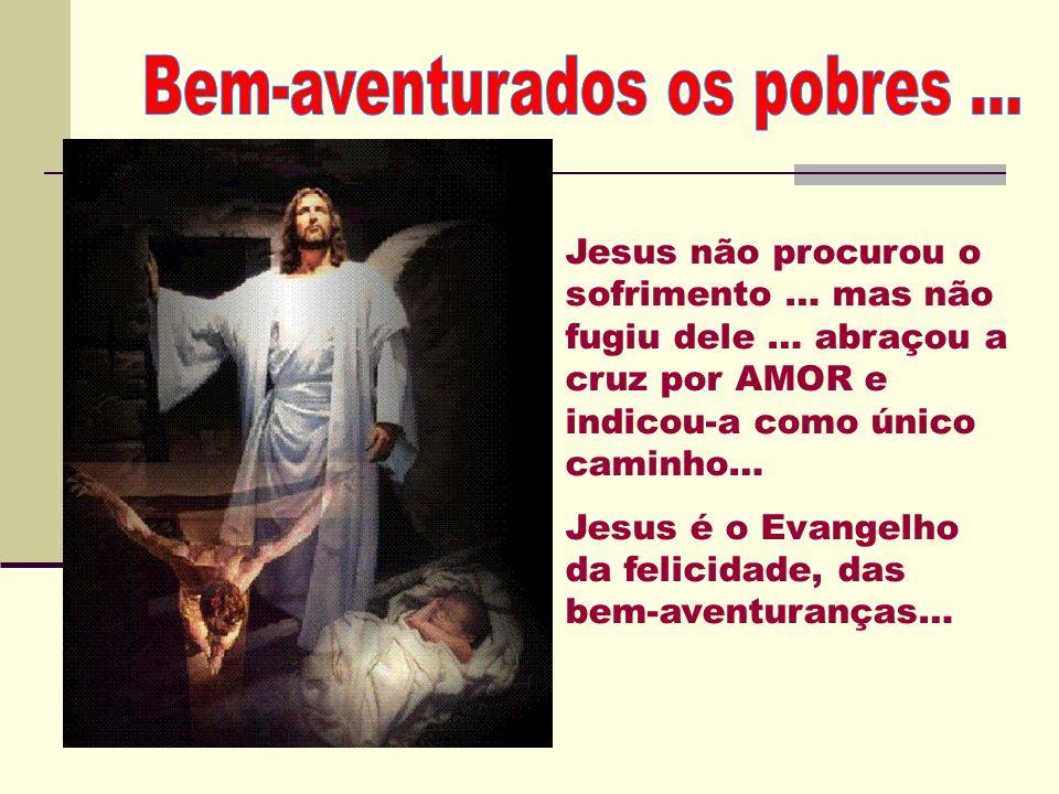 Jesus não procurou o sofrimento … mas não fugiu dele … abraçou a cruz por AMOR e indicou-a como único caminho… Jesus é o Evangelho da felicidade, das bem-aventuranças…