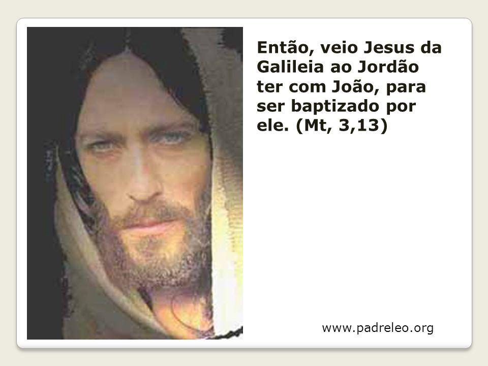 Então, veio Jesus da Galileia ao Jordão ter com João, para ser baptizado por ele. (Mt, 3,13) www.padreleo.org