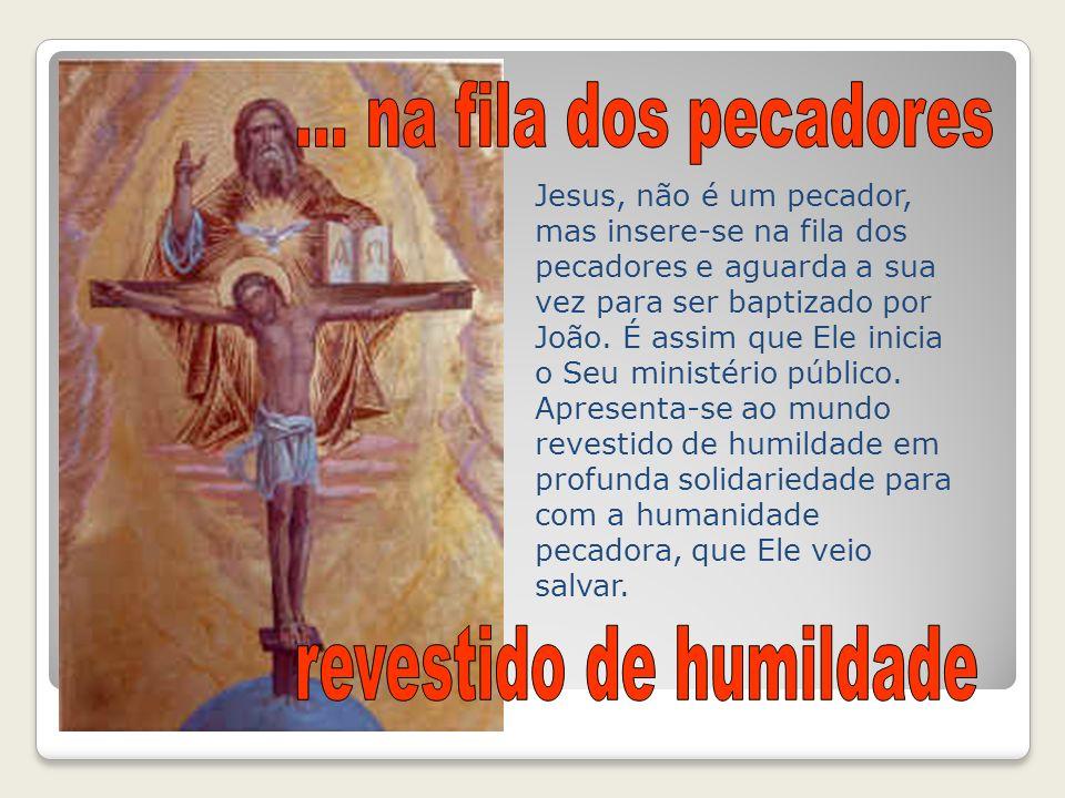Jesus, não é um pecador, mas insere-se na fila dos pecadores e aguarda a sua vez para ser baptizado por João. É assim que Ele inicia o Seu ministério