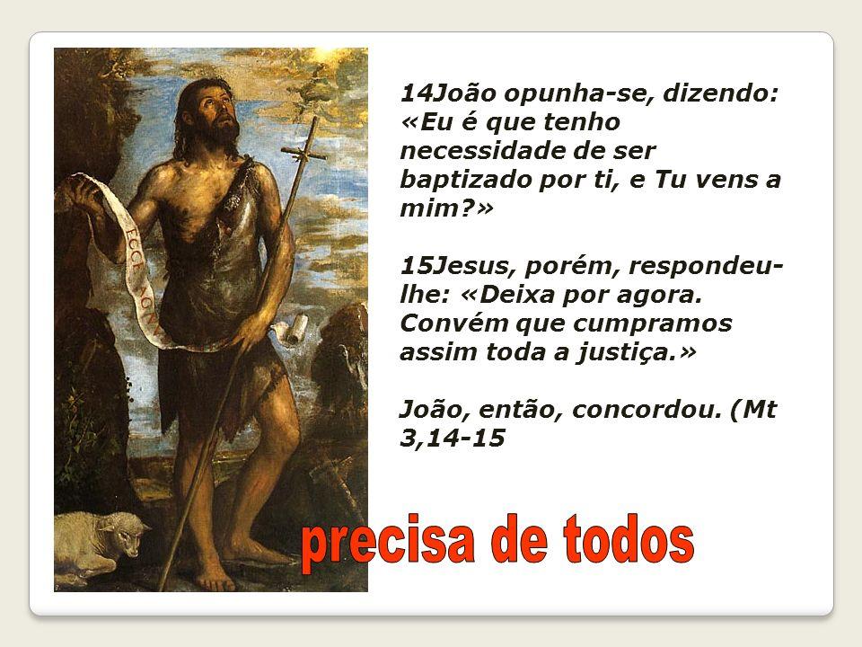14João opunha-se, dizendo: «Eu é que tenho necessidade de ser baptizado por ti, e Tu vens a mim?» 15Jesus, porém, respondeu- lhe: «Deixa por agora. Co