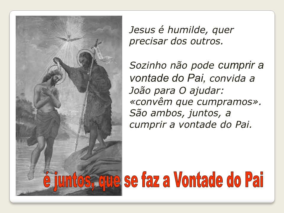Jesus é humilde, quer precisar dos outros. Sozinho não pode cumprir a vontade do Pai, convida a João para O ajudar: «convêm que cumpramos». São ambos,