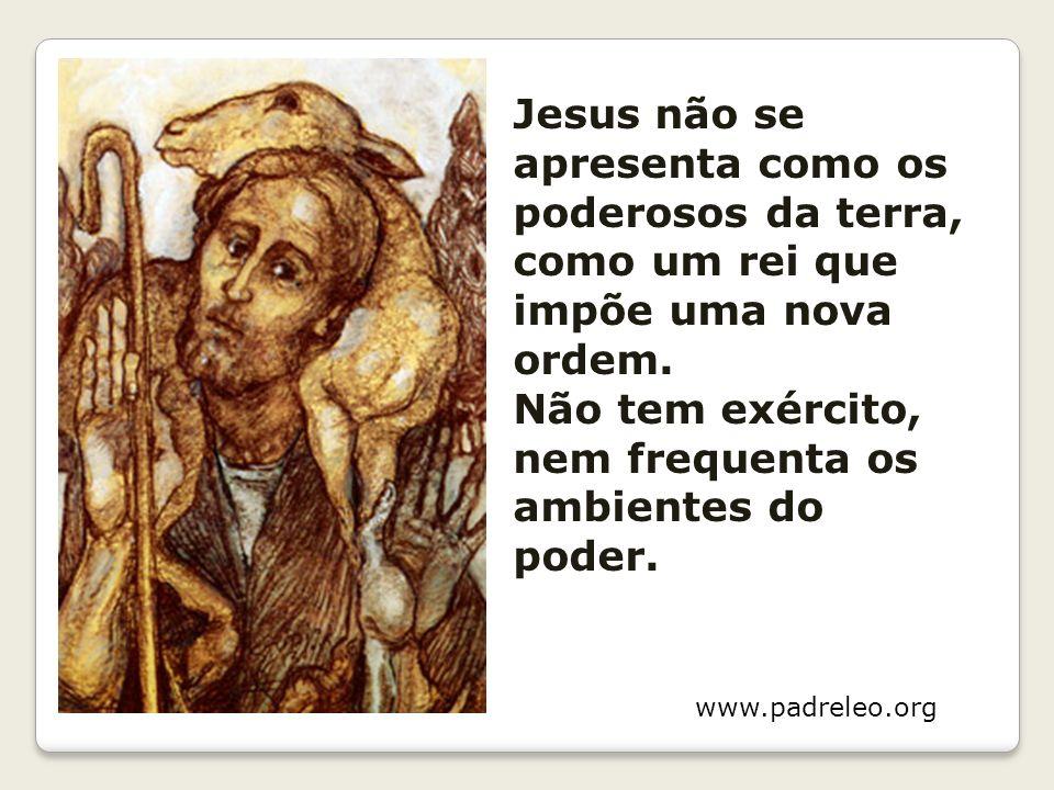 Jesus não se apresenta como os poderosos da terra, como um rei que impõe uma nova ordem. Não tem exército, nem frequenta os ambientes do poder. www.pa