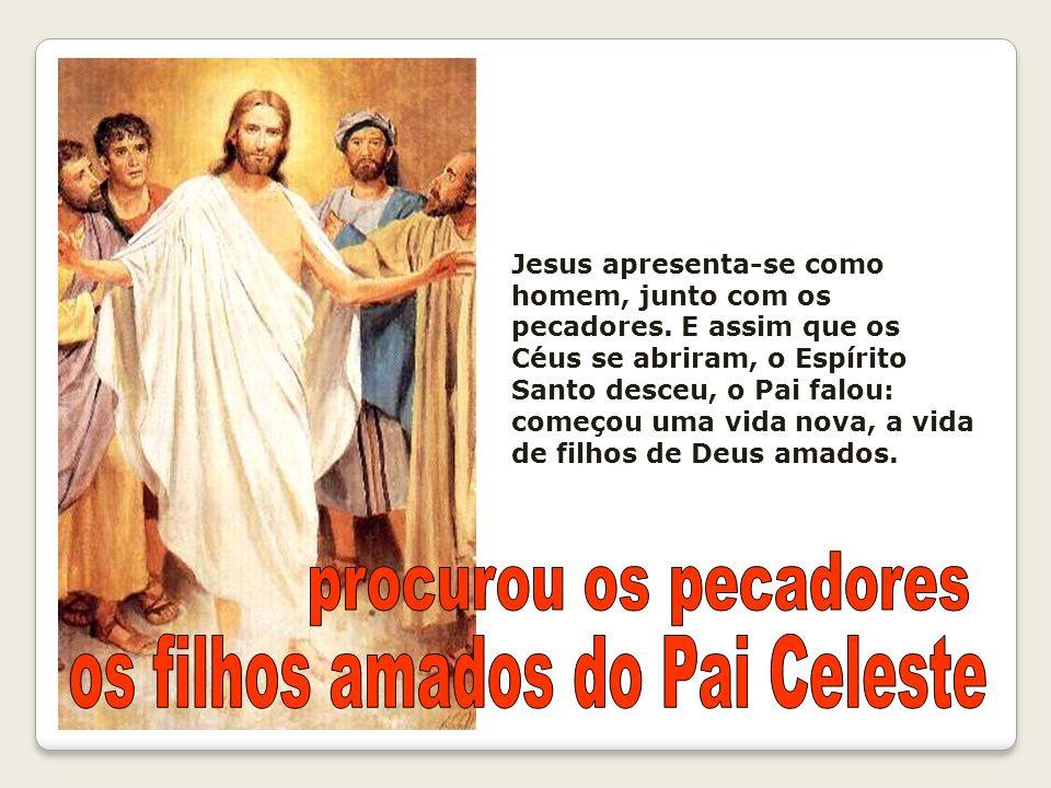 Jesus apresenta-se como homem, junto com os pecadores. E assim que os Céus se abriram, o Espírito Santo desceu, o Pai falou: começou uma vida nova, a