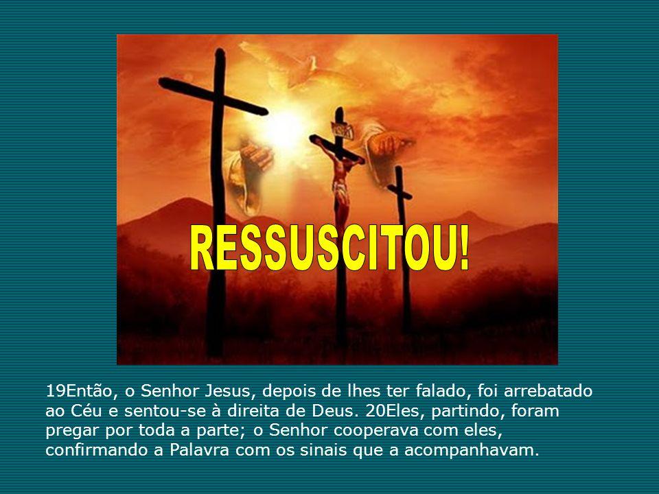 19Então, o Senhor Jesus, depois de lhes ter falado, foi arrebatado ao Céu e sentou-se à direita de Deus. 20Eles, partindo, foram pregar por toda a par