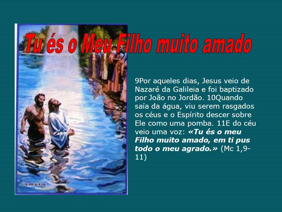 9Por aqueles dias, Jesus veio de Nazaré da Galileia e foi baptizado por João no Jordão. 10Quando saía da água, viu serem rasgados os céus e o Espírito