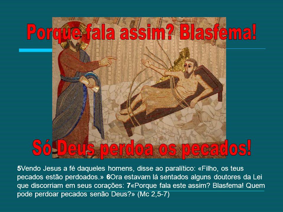 5Vendo Jesus a fé daqueles homens, disse ao paralítico: «Filho, os teus pecados estão perdoados.» 6Ora estavam lá sentados alguns doutores da Lei que