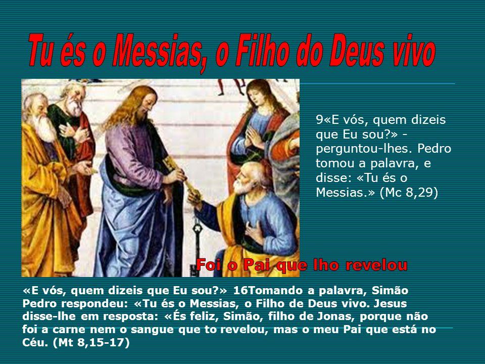 9«E vós, quem dizeis que Eu sou?» - perguntou-lhes. Pedro tomou a palavra, e disse: «Tu és o Messias.» (Mc 8,29) «E vós, quem dizeis que Eu sou?» 16To