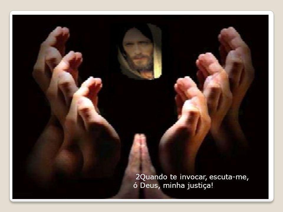 2Quando te invocar, escuta-me, ó Deus, minha justiça!