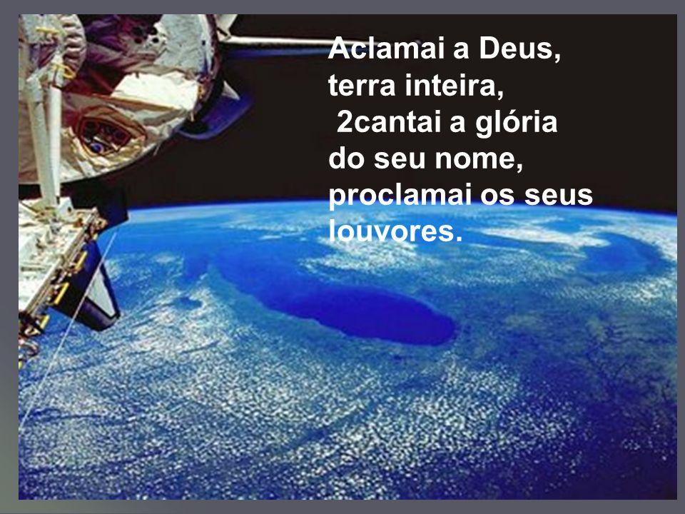 Aclamai a Deus, terra inteira, 2cantai a glória do seu nome, proclamai os seus louvores.