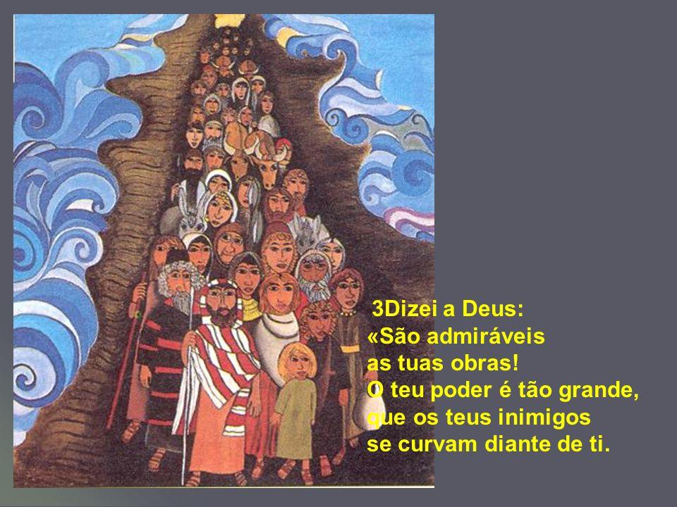 3Dizei a Deus: «São admiráveis as tuas obras! O teu poder é tão grande, que os teus inimigos se curvam diante de ti.