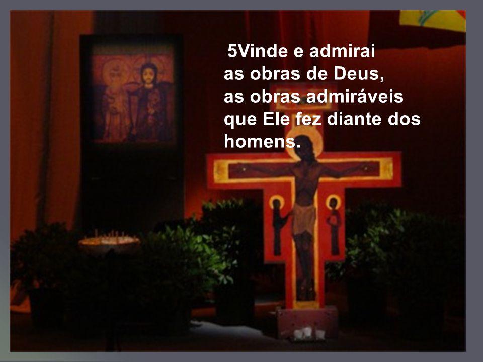 5Vinde e admirai as obras de Deus, as obras admiráveis que Ele fez diante dos homens.