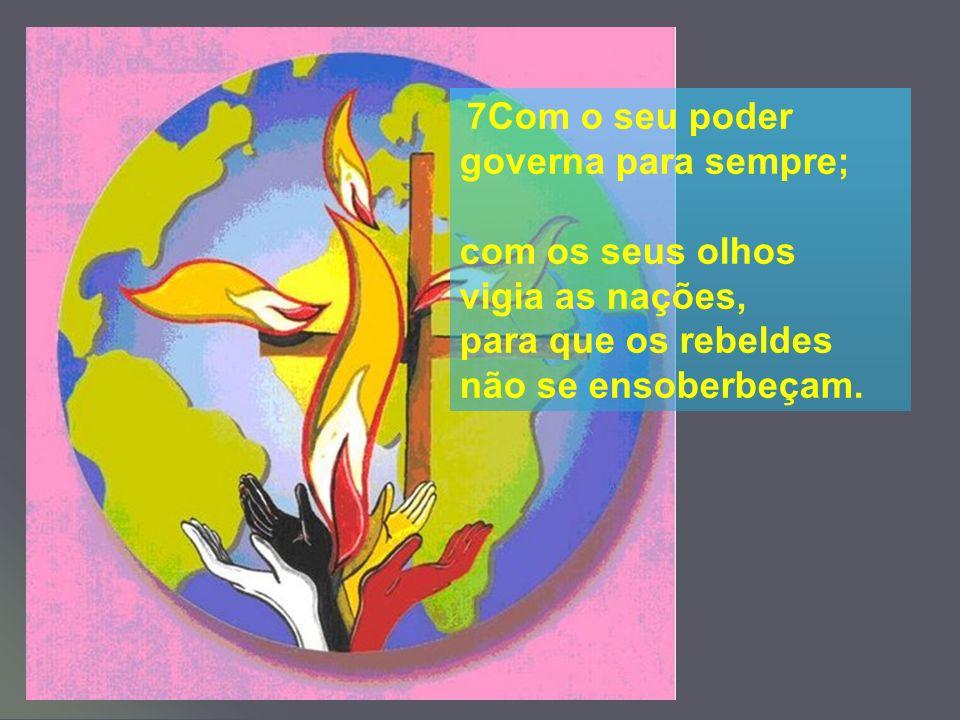 7Com o seu poder governa para sempre; com os seus olhos vigia as nações, para que os rebeldes não se ensoberbeçam.