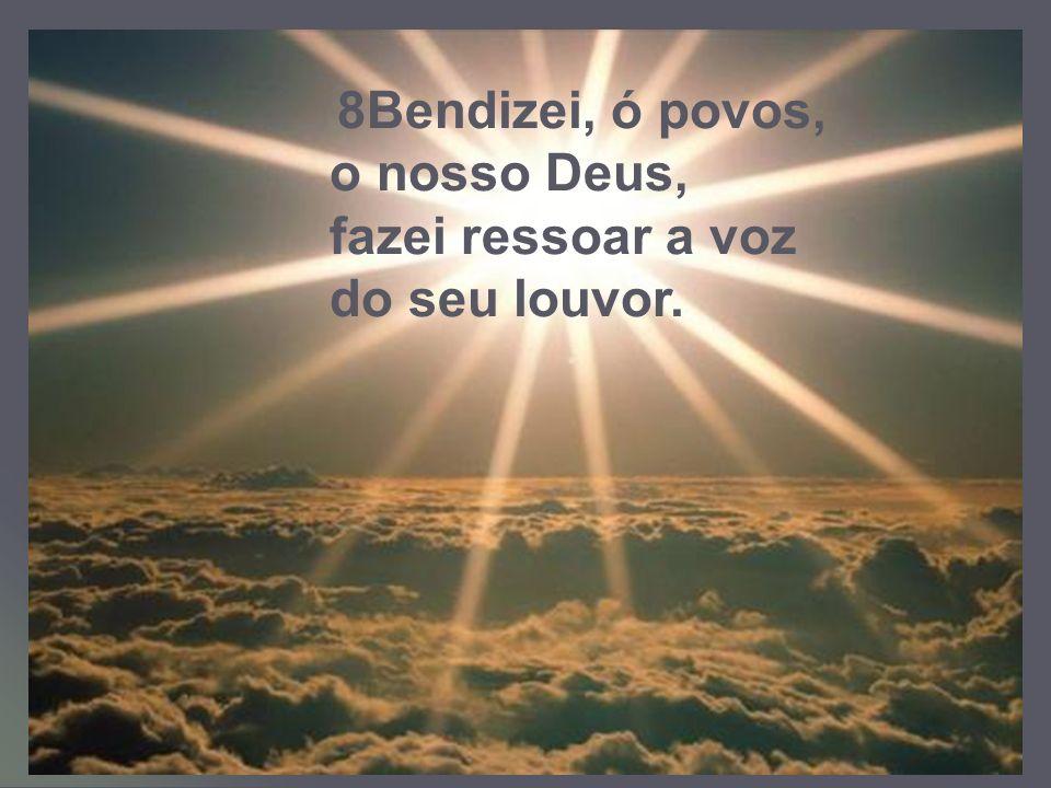 8Bendizei, ó povos, o nosso Deus, fazei ressoar a voz do seu louvor.