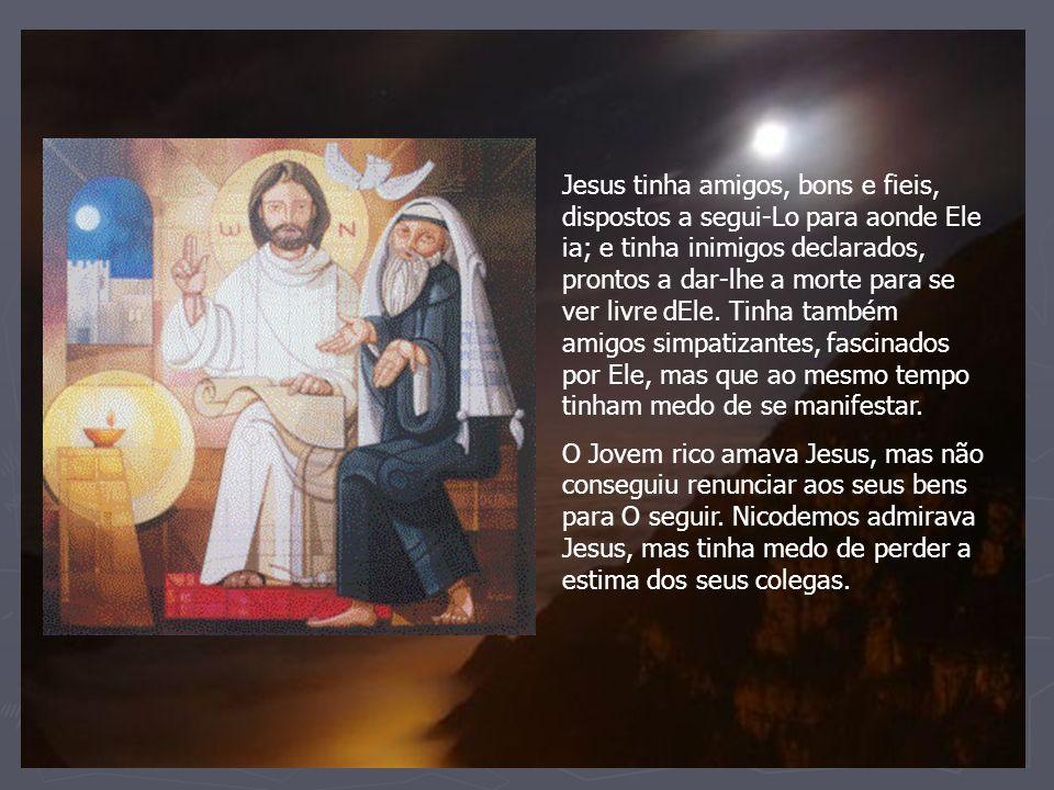 Jesus tinha amigos, bons e fieis, dispostos a segui-Lo para aonde Ele ia; e tinha inimigos declarados, prontos a dar-lhe a morte para se ver livre dEl