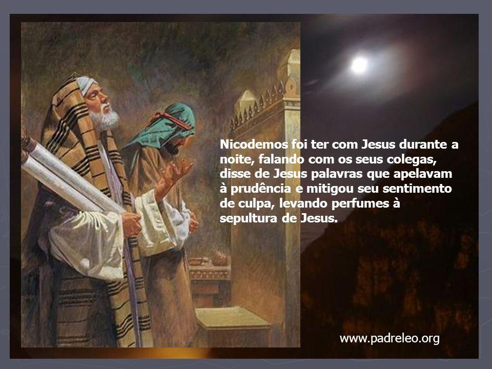 Nicodemos foi ter com Jesus durante a noite, falando com os seus colegas, disse de Jesus palavras que apelavam à prudência e mitigou seu sentimento de