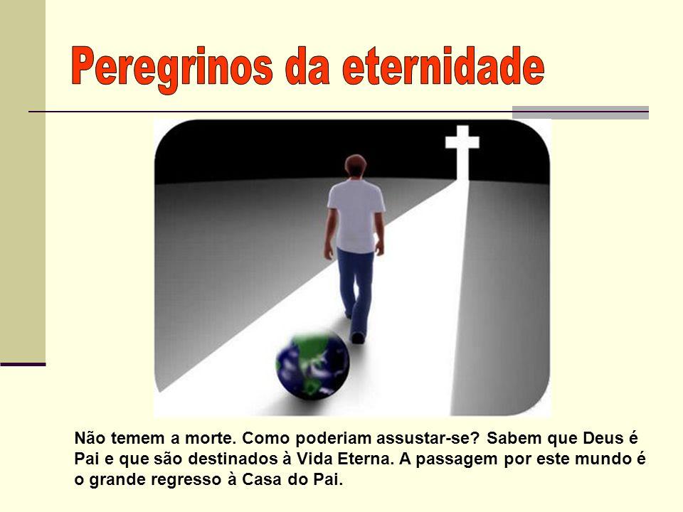 Não temem a morte. Como poderiam assustar-se? Sabem que Deus é Pai e que são destinados à Vida Eterna. A passagem por este mundo é o grande regresso à