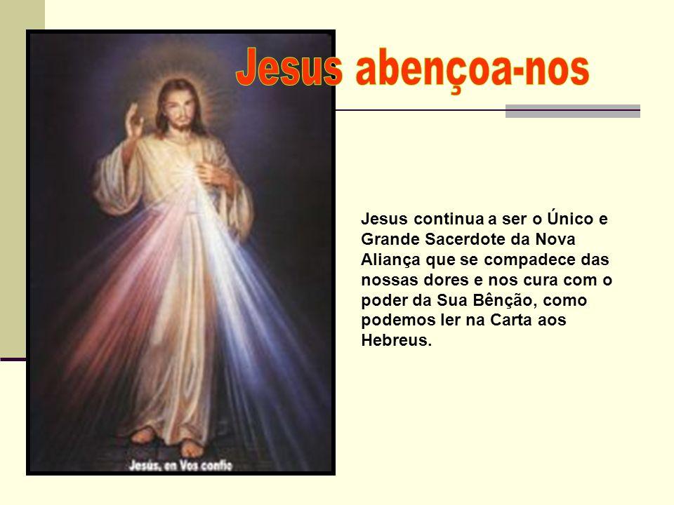 Jesus continua a ser o Único e Grande Sacerdote da Nova Aliança que se compadece das nossas dores e nos cura com o poder da Sua Bênção, como podemos l