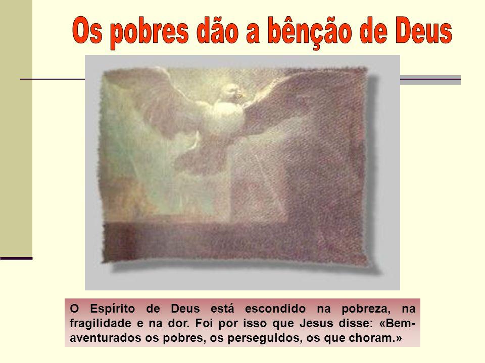 O Espírito de Deus está escondido na pobreza, na fragilidade e na dor. Foi por isso que Jesus disse: «Bem- aventurados os pobres, os perseguidos, os q
