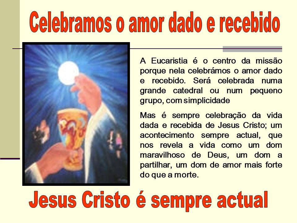 A Eucaristia é o centro da missão porque nela celebrámos o amor dado e recebido. Será celebrada numa grande catedral ou num pequeno grupo, com simplic