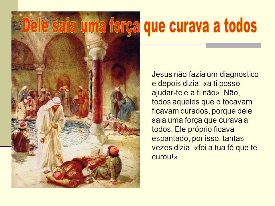 Jesus não fazia um diagnostico e depois dizia: «a ti posso ajudar-te e a ti não». Não, todos aqueles que o tocavam ficavam curados, porque dele saia u