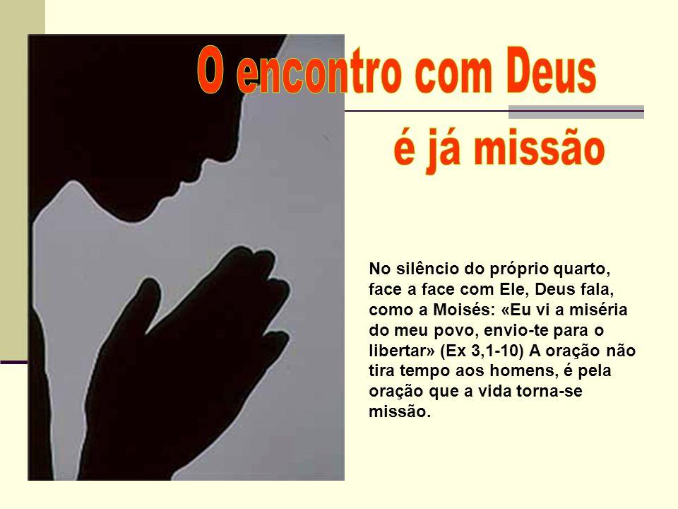 No silêncio do próprio quarto, face a face com Ele, Deus fala, como a Moisés: «Eu vi a miséria do meu povo, envio-te para o libertar» (Ex 3,1-10) A or