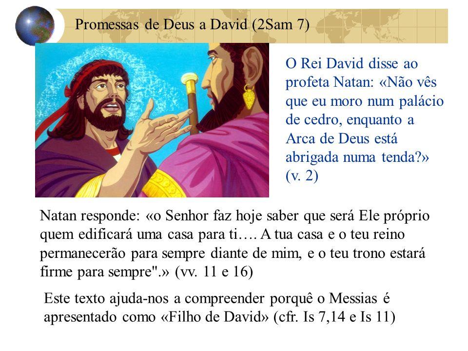 Promessas de Deus a David (2Sam 7) O Rei David disse ao profeta Natan: «Não vês que eu moro num palácio de cedro, enquanto a Arca de Deus está abrigad