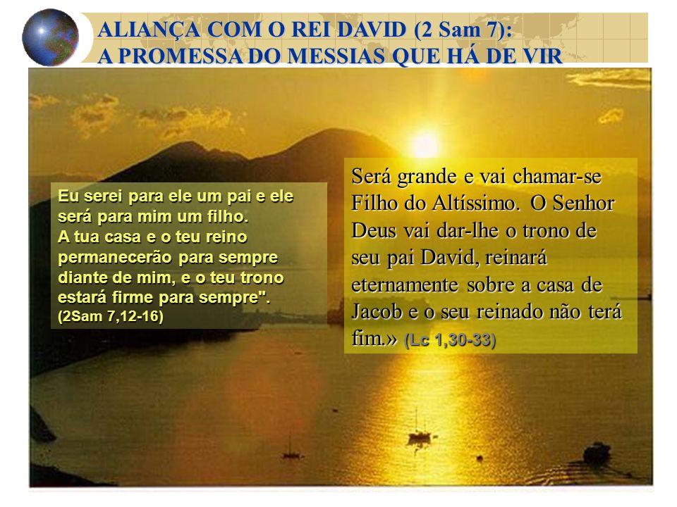 ALIANÇA COM O REI DAVID (2 Sam 7): A PROMESSA DO MESSIAS QUE HÁ DE VIR Eu serei para ele um pai e ele será para mim um filho. A tua casa e o teu reino