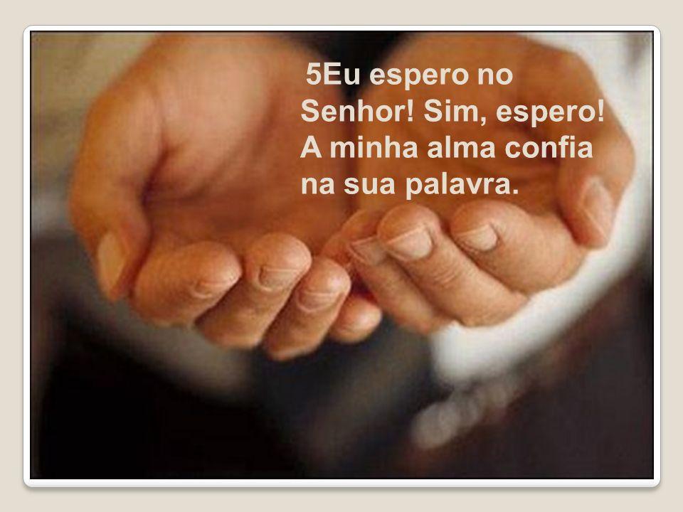 5Eu espero no Senhor! Sim, espero! A minha alma confia na sua palavra.
