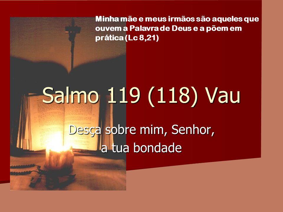 Salmo 119 (118) Vau Desça sobre mim, Senhor, a tua bondade Minha mãe e meus irmãos são aqueles que ouvem a Palavra de Deus e a põem em prática (Lc 8,2